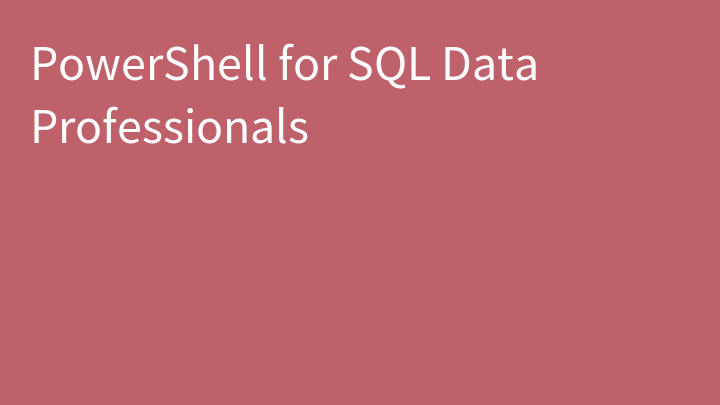PowerShell for SQL Data Professionals