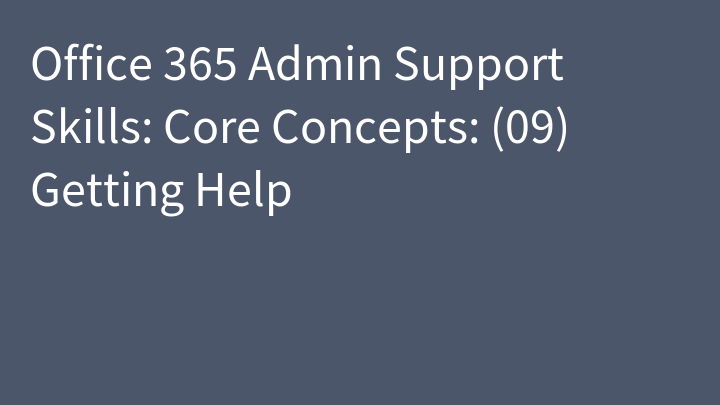 Office 365 Admin Support Skills: Core Concepts: (09) Getting Help