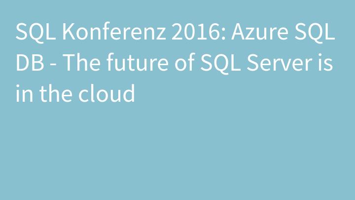 SQL Konferenz 2016: Azure SQL DB - The future of SQL Server is in the cloud