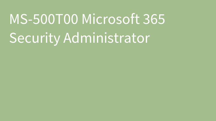 MS-500T00 Microsoft 365 Security Administrator