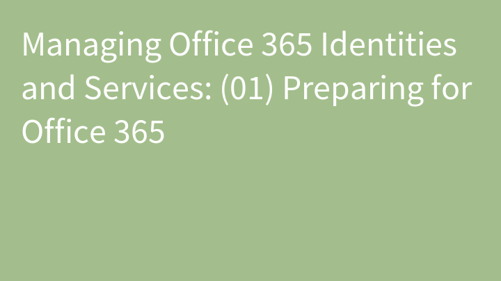 Managing Office 365 Identities and Services: (01) Preparing for Office 365