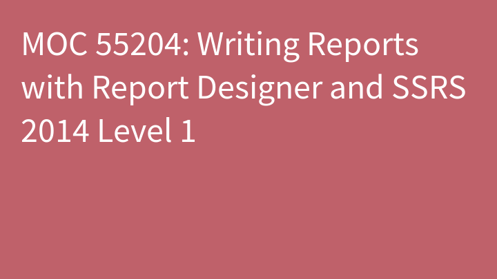 MOC 55204: Writing Reports with Report Designer and SSRS 2014 Level 1