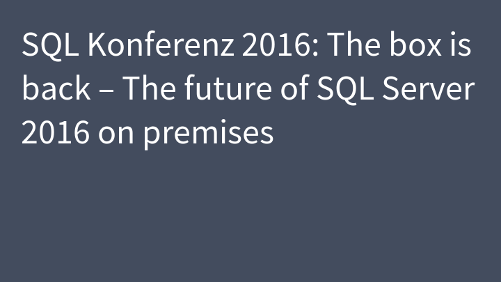 SQL Konferenz 2016: The box is back – The future of SQL Server 2016 on premises