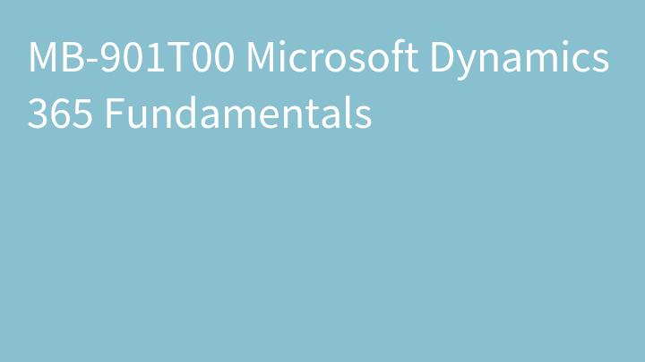 MB-901T00 Microsoft Dynamics 365 Fundamentals