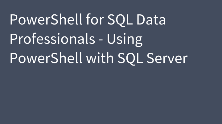 PowerShell for SQL Data Professionals - Using PowerShell with SQL Server