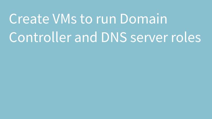 Create VMs to run Domain Controller and DNS server roles