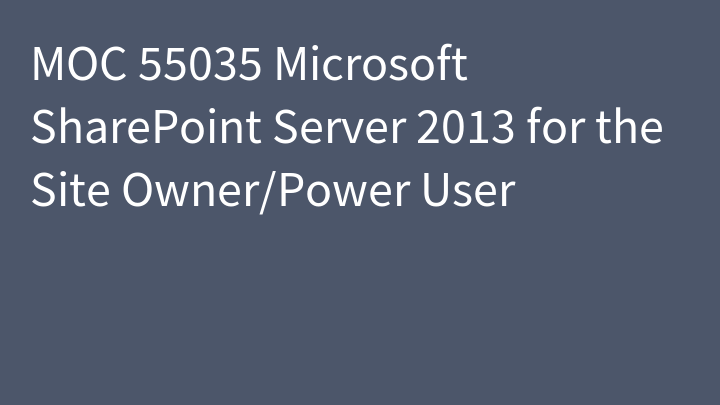 MOC 55035 Microsoft SharePoint Server 2013 for the Site Owner/Power User