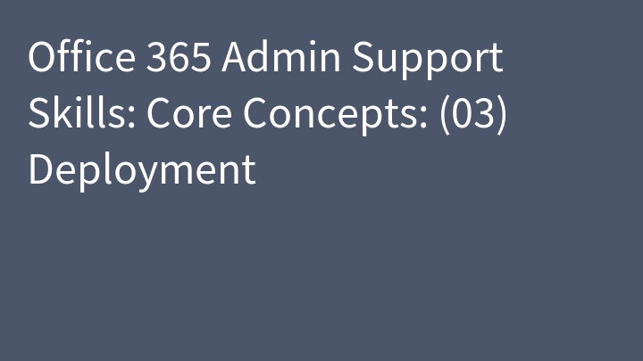 Office 365 Admin Support Skills: Core Concepts: (03) Deployment