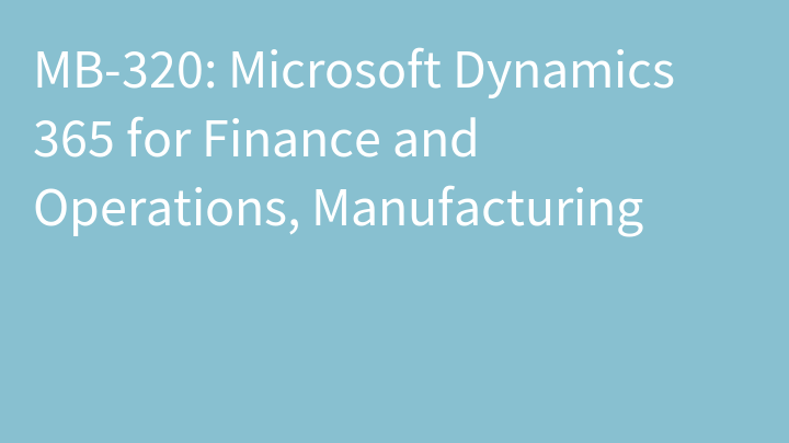 MB-320: Microsoft Dynamics 365 for Finance and Operations, Manufacturing