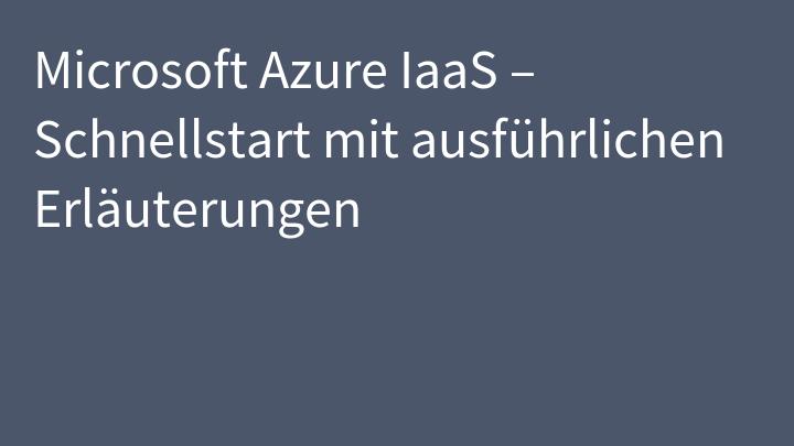 Microsoft Azure IaaS – Schnellstart mit ausführlichen Erläuterungen