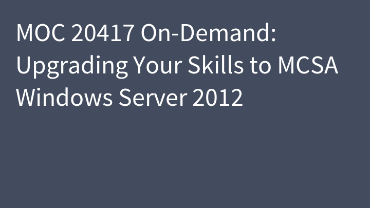 MOC 20417 On-Demand: Upgrading Your Skills to MCSA Windows Server 2012