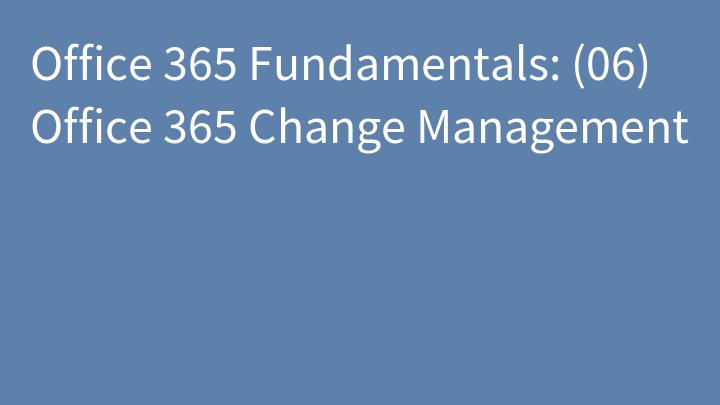Office 365 Fundamentals: (06) Office 365 Change Management