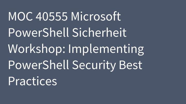 MOC 40555 Microsoft PowerShell Sicherheit Workshop: Implementing PowerShell Security Best Practices