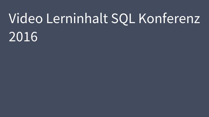 Video Lerninhalt SQL Konferenz 2016