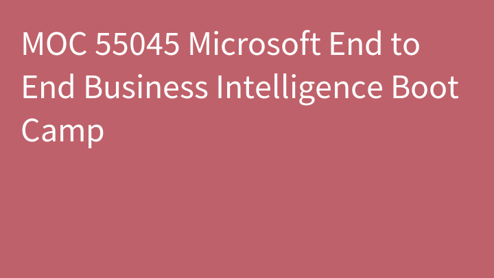 MOC 55045 Microsoft End to End Business Intelligence Boot Camp