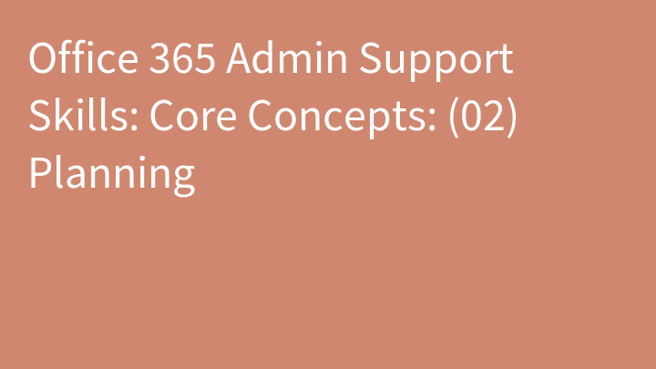 Office 365 Admin Support Skills: Core Concepts: (02) Planning