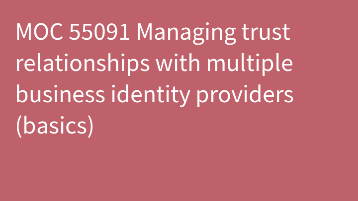 MOC 55091 Managing trust relationships with multiple business identity providers (basics)