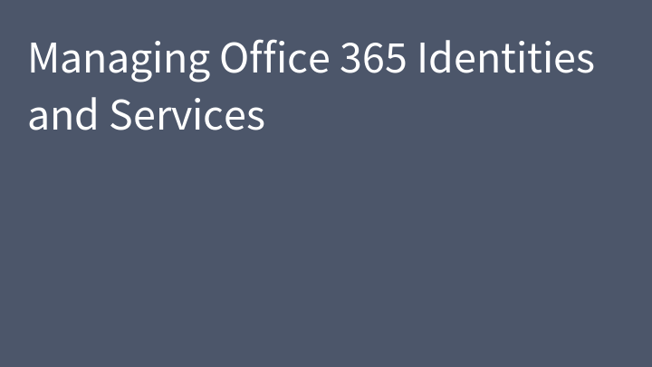 Managing Office 365 Identities and Services