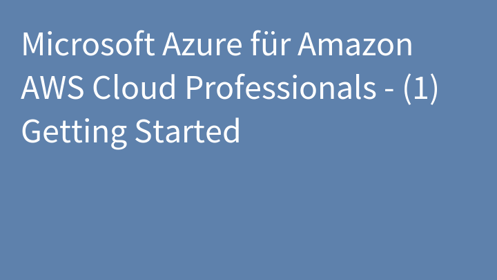 Microsoft Azure für Amazon AWS Cloud Professionals - (1) Getting Started