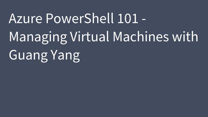 Azure PowerShell 101 - Managing Virtual Machines with Guang Yang