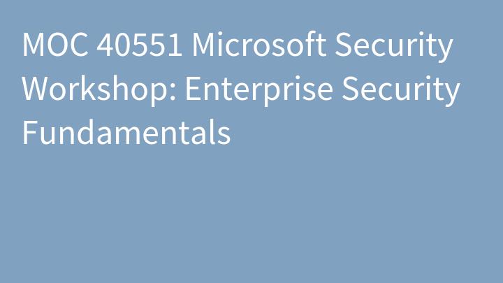 MOC 40551 Microsoft Security Workshop: Enterprise Security Fundamentals