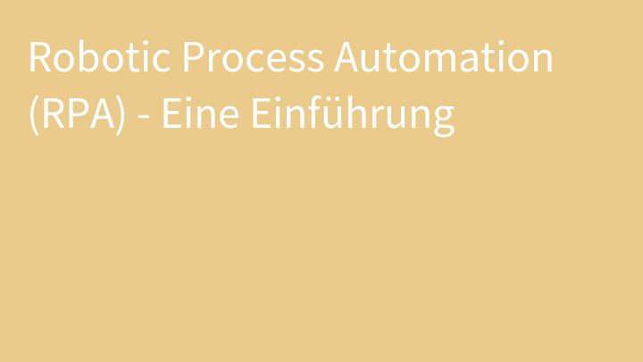 Robotic Process Automation (RPA) - Eine Einführung