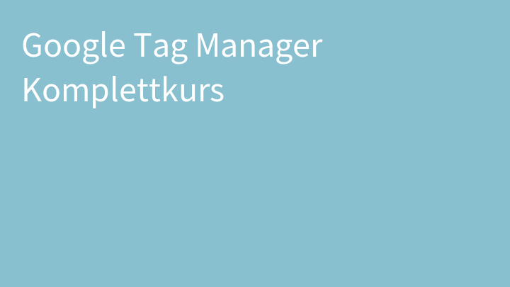 Google Tag Manager Komplettkurs
