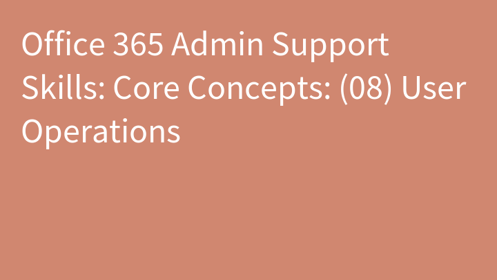 Office 365 Admin Support Skills: Core Concepts: (08) User Operations
