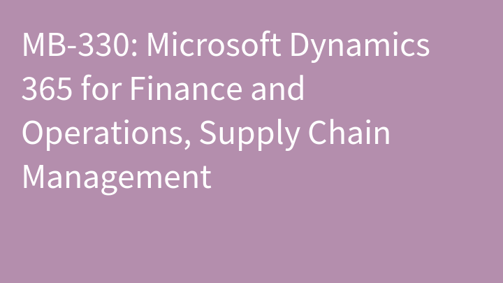 MB-330: Microsoft Dynamics 365 for Finance and Operations, Supply Chain Management