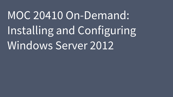 MOC 20410 On-Demand: Installing and Configuring Windows Server 2012