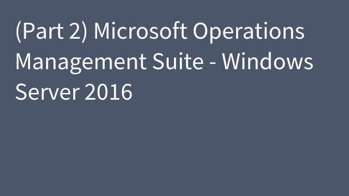 (Part 2) Microsoft Operations Management Suite - Windows Server 2016