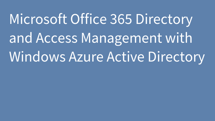 Microsoft Office 365 Directory and Access Management with Windows Azure Active Directory