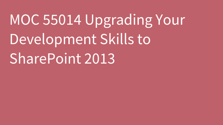 MOC 55014 Upgrading Your Development Skills to SharePoint 2013