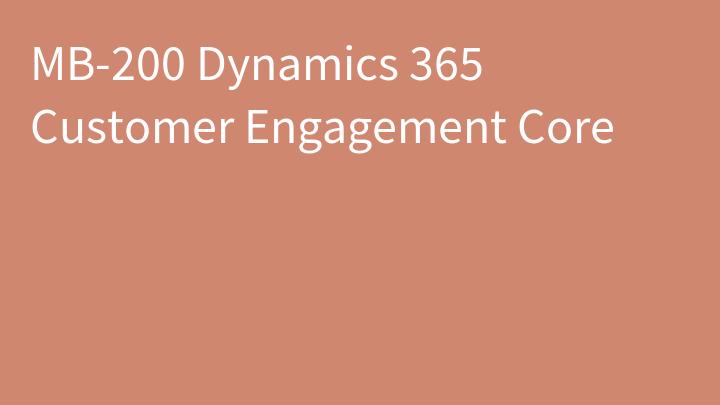 MB-200 Dynamics 365 Customer Engagement Core