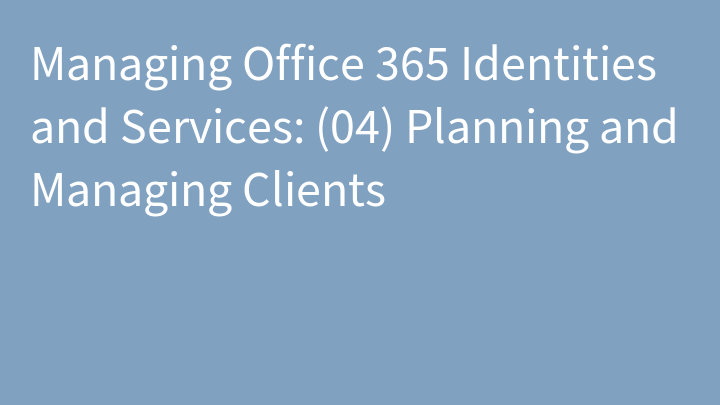 Managing Office 365 Identities and Services: (04) Planning and Managing Clients