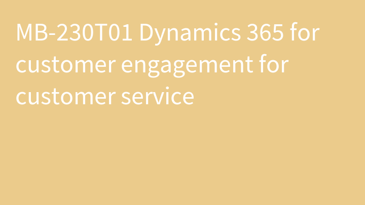 MB-230T01 Dynamics 365 for customer engagement for customer service