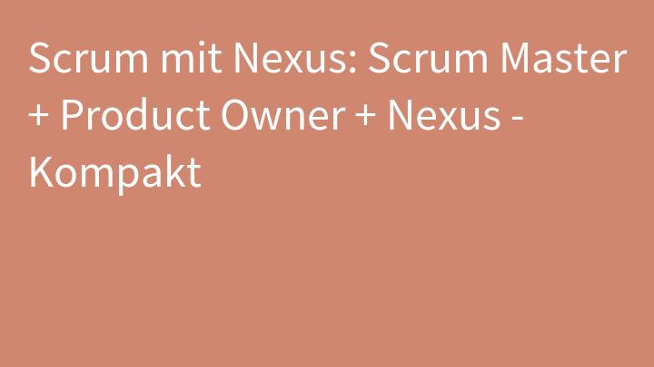 Scrum mit Nexus: Scrum Master + Product Owner + Nexus - Kompakt