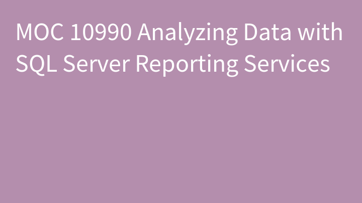 MOC 10990 Analyzing Data with SQL Server Reporting Services