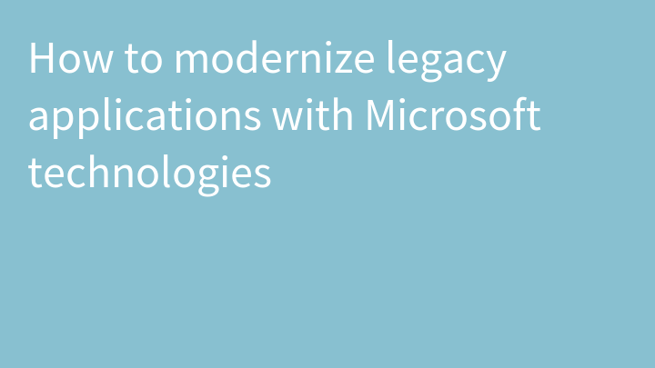 How to modernize legacy applications with Microsoft technologies