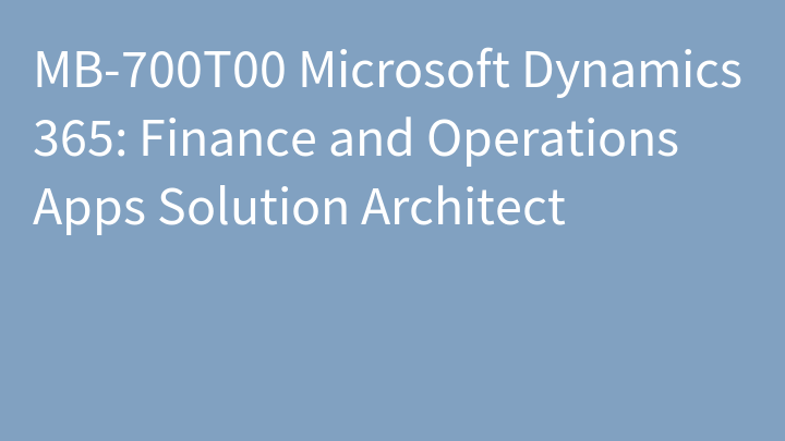 MB-700T00 Microsoft Dynamics 365: Finance and Operations Apps Solution Architect