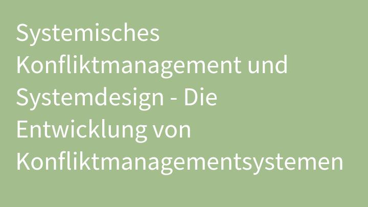 Systemisches Konfliktmanagement und Systemdesign - Die Entwicklung von Konfliktmanagementsystemen