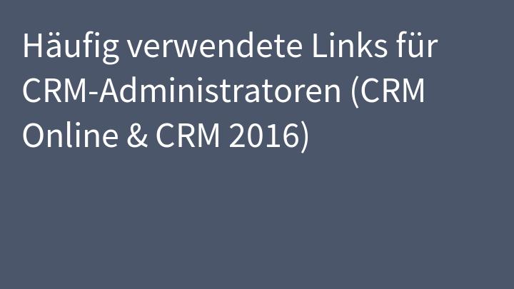 Häufig verwendete Links für CRM-Administratoren (CRM Online & CRM 2016)