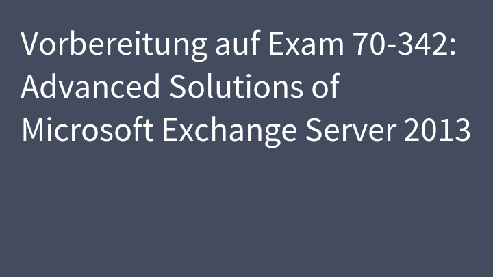 Vorbereitung auf Exam 70-342: Advanced Solutions of Microsoft Exchange Server 2013