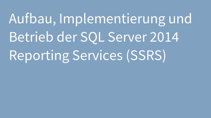 Aufbau, Implementierung und Betrieb der SQL Server 2014 Reporting Services (SSRS)