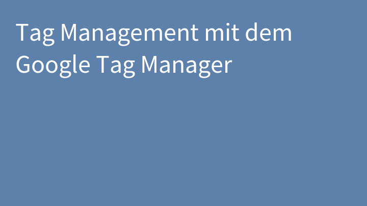 Tag Management mit dem Google Tag Manager