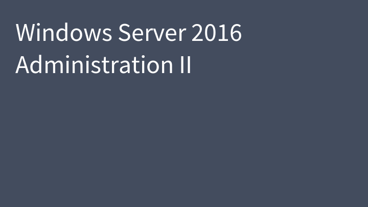 Windows Server 2016 Administration II