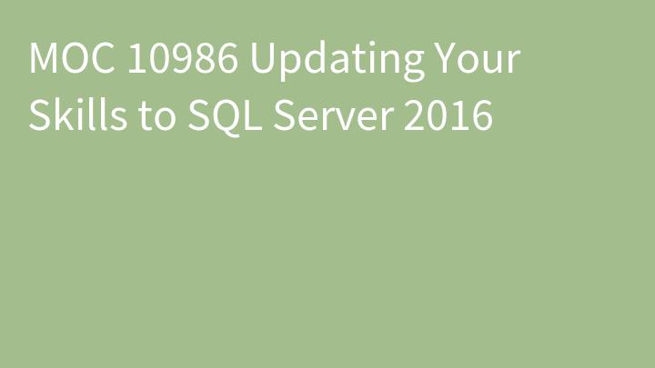 MOC 10986 Updating Your Skills to SQL Server 2016
