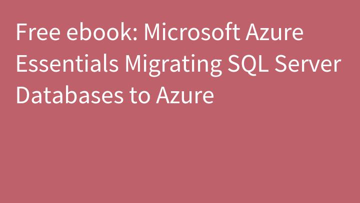 Free ebook: Microsoft Azure Essentials Migrating SQL Server Databases to Azure