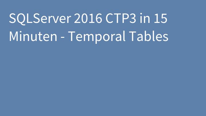 SQLServer 2016 CTP3 in 15 Minuten - Temporal Tables