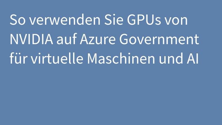 So verwenden Sie GPUs von NVIDIA auf Azure Government für virtuelle Maschinen und AI